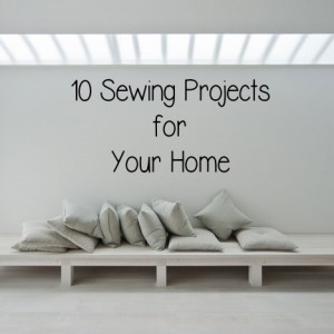 10 sewing projects for your home